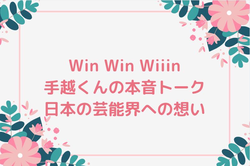 Win Win Wiiinおもしろい!手越くんが日本の芸能界に期待することなど本音トークのオンパレード!