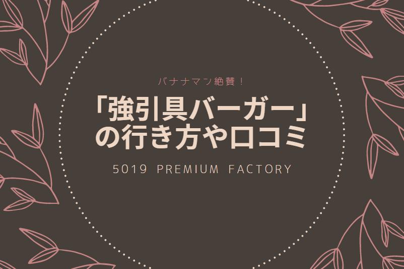 バナナマン絶賛の強引具バーガー「5019 PREMIUM FACTORY」の行き方や口コミ