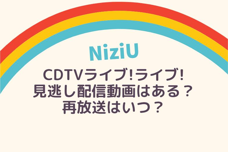 NiziU CDTVライブライブ の見逃し配信動画はある?再放送はいつ?