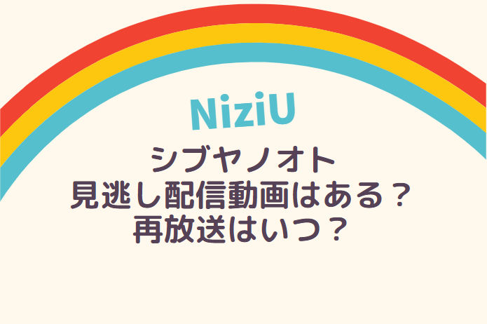 NiziU シブヤノオト 見逃し配信動画はある?再放送はいつ?