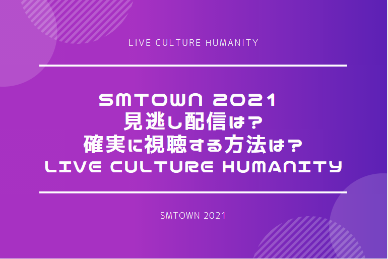 SMTOWN 2021 見逃したら配信はある?確実に視聴する方法は?|LIVE Culture Humanity
